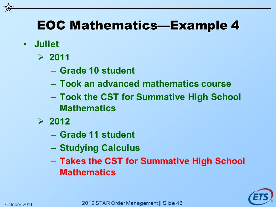 EOC MathematicsExample 4 Juliet 2011 –Grade 10 student –Took an advanced mathematics course –Took the CST for Summative High School Mathematics 2012 –