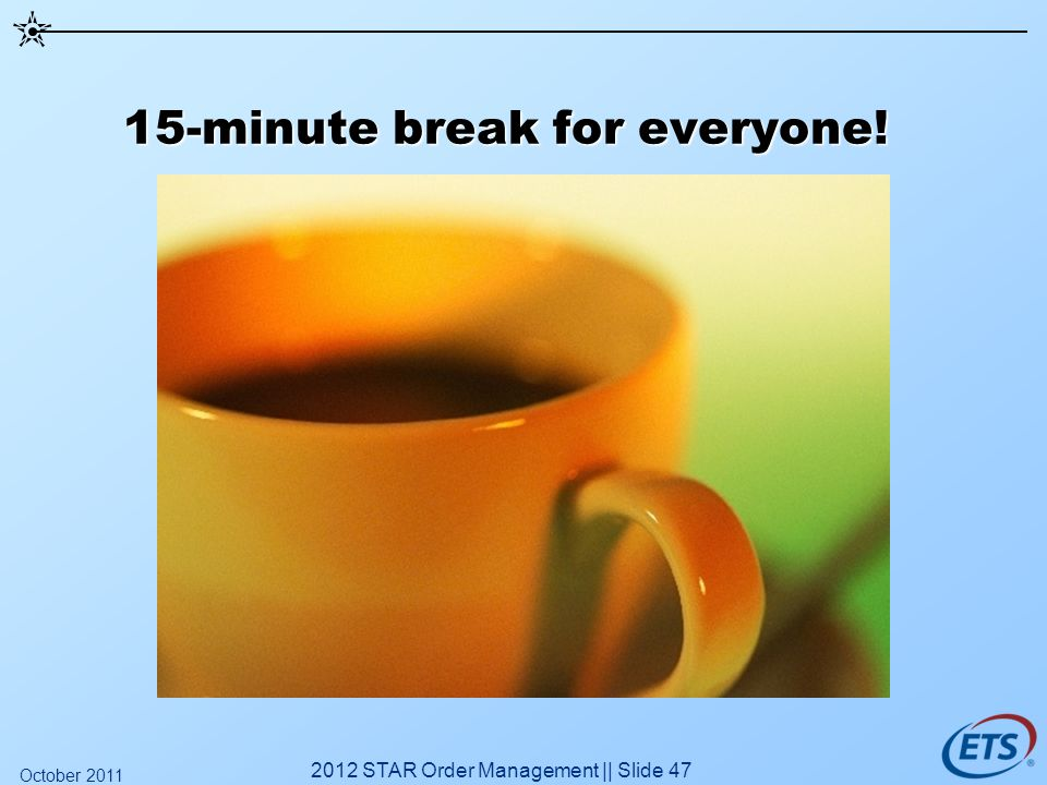 15-minute break for everyone! 2012 STAR Order Management || Slide 47 October 2011