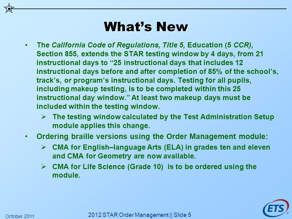 Whats New The California Code of Regulations, Title 5, Education (5 CCR), Section 855, extends the STAR testing window by 4 days, from 21 instructiona