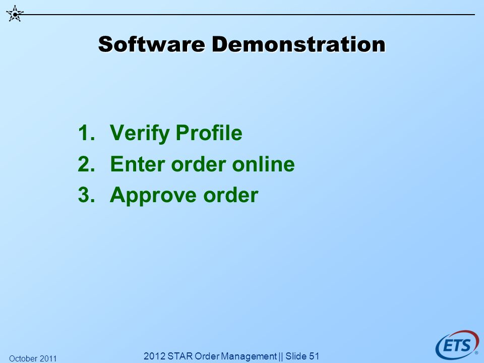 Software Demonstration 1.Verify Profile 2.Enter order online 3.Approve order 2012 STAR Order Management || Slide 51 October 2011