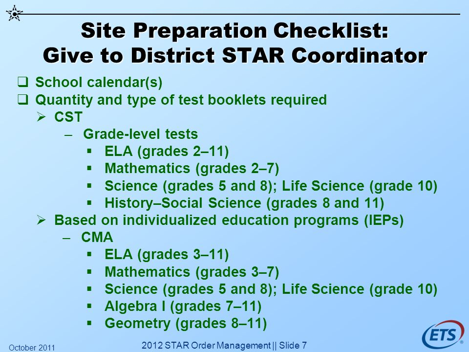 Site Preparation Checklist: Give to District STAR Coordinator School calendar(s) Quantity and type of test booklets required CST –Grade-level tests EL