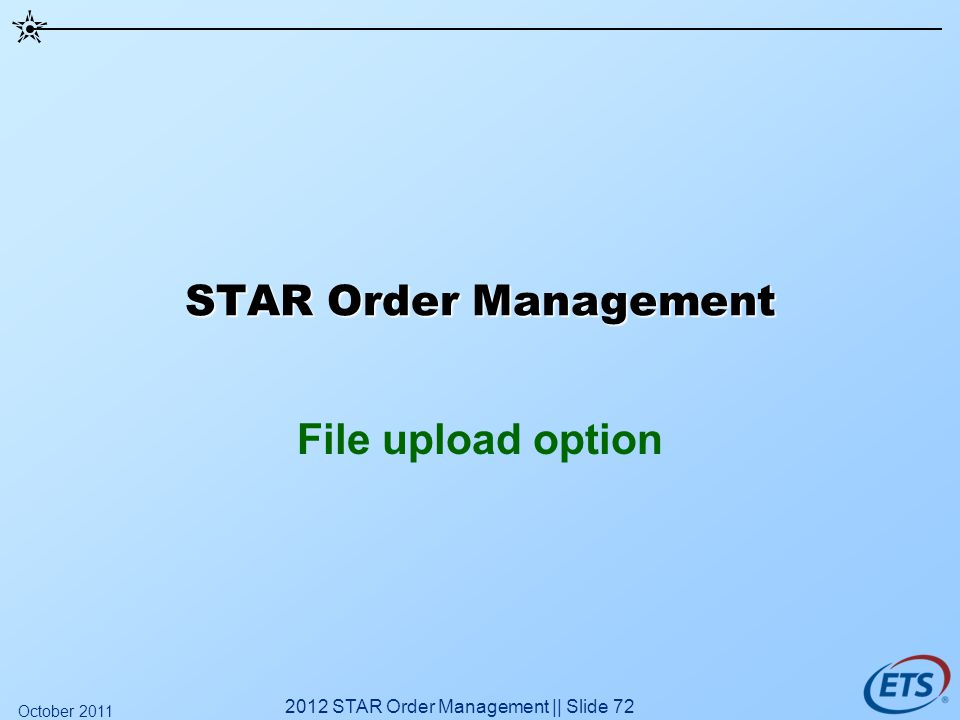 STAR Order Management File upload option 2012 STAR Order Management || Slide 72 October 2011
