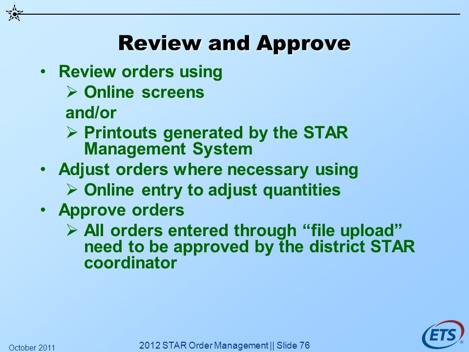 Review and Approve Review orders using Online screens and/or Printouts generated by the STAR Management System Adjust orders where necessary using Onl