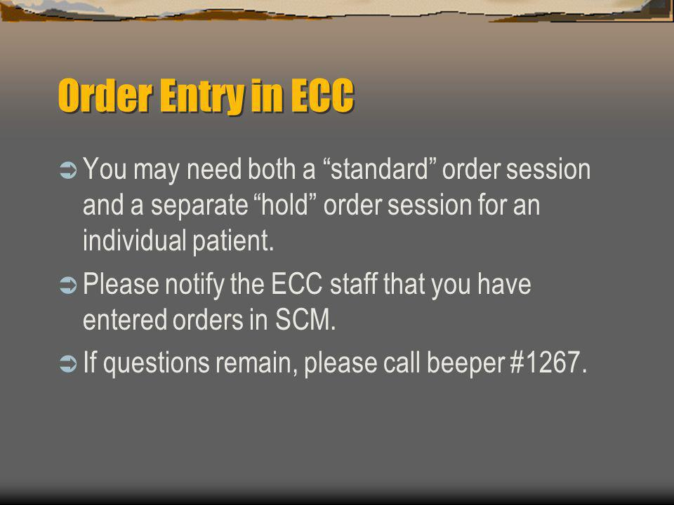 Order Entry in ECC You may need both a standard order session and a separate hold order session for an individual patient.