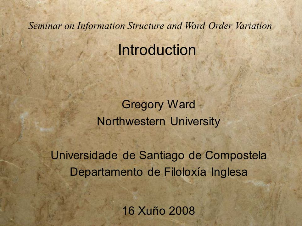 Gregory Ward Northwestern University Universidade de Santiago de Compostela Departamento de Filoloxía Inglesa 16 Xuño 2008 Seminar on Information Structure and Word Order Variation Introduction