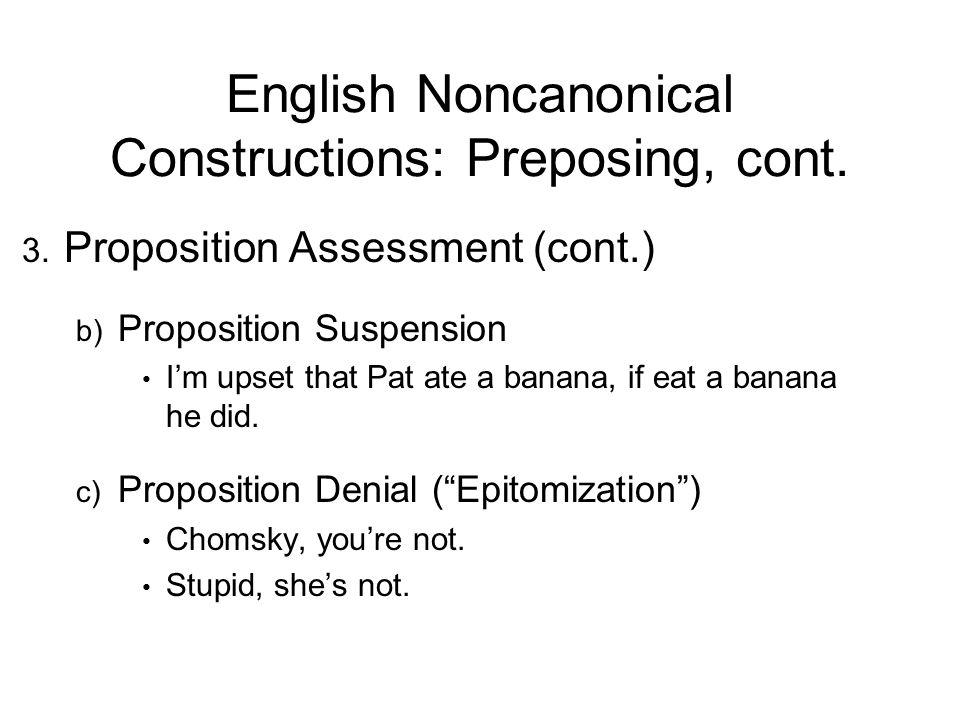English Noncanonical Constructions: Preposing, cont. 3. Proposition Assessment (cont.) b) Proposition Suspension Im upset that Pat ate a banana, if ea