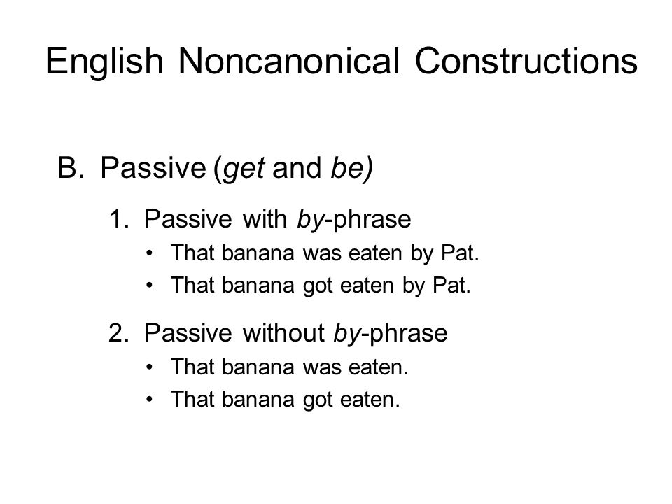 B.Passive (get and be) 1. Passive with by-phrase That banana was eaten by Pat. That banana got eaten by Pat. 2. Passive without by-phrase That banana