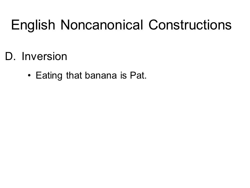 D.Inversion Eating that banana is Pat. English Noncanonical Constructions