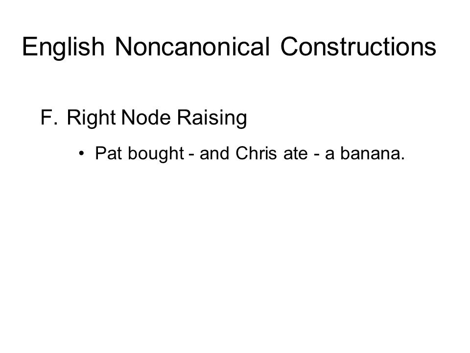 F.Right Node Raising Pat bought - and Chris ate - a banana. English Noncanonical Constructions
