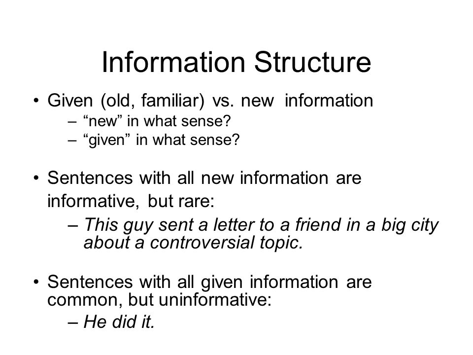 Information Structure Given (old, familiar) vs. new information –new in what sense.