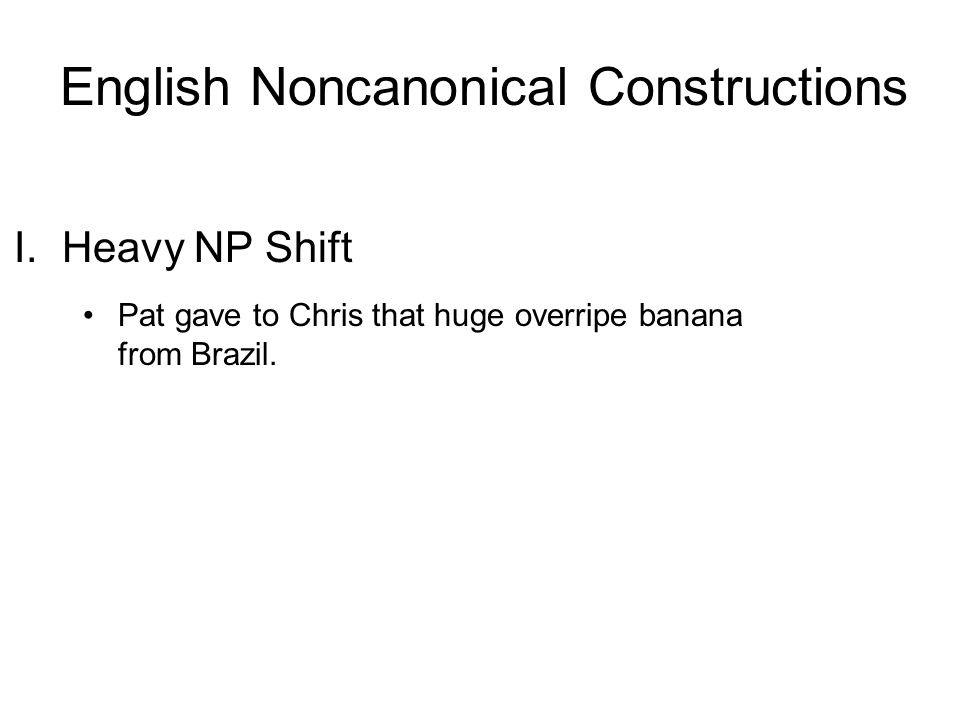 I. Heavy NP Shift Pat gave to Chris that huge overripe banana from Brazil. English Noncanonical Constructions