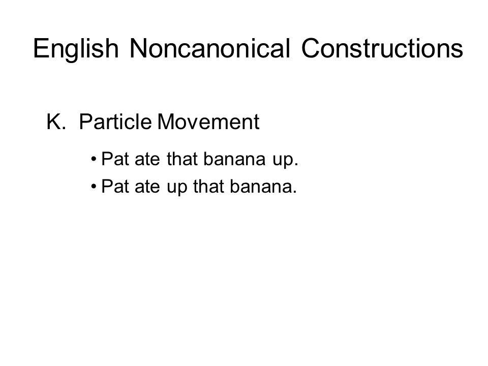 K.Particle Movement Pat ate that banana up. Pat ate up that banana. English Noncanonical Constructions