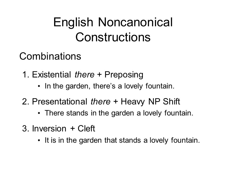 English Noncanonical Constructions Combinations 1.Existential there + Preposing In the garden, theres a lovely fountain. 2.Presentational there + Heav