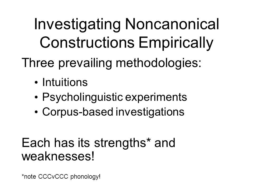 Investigating Noncanonical Constructions Empirically Three prevailing methodologies: Intuitions Psycholinguistic experiments Corpus-based investigatio