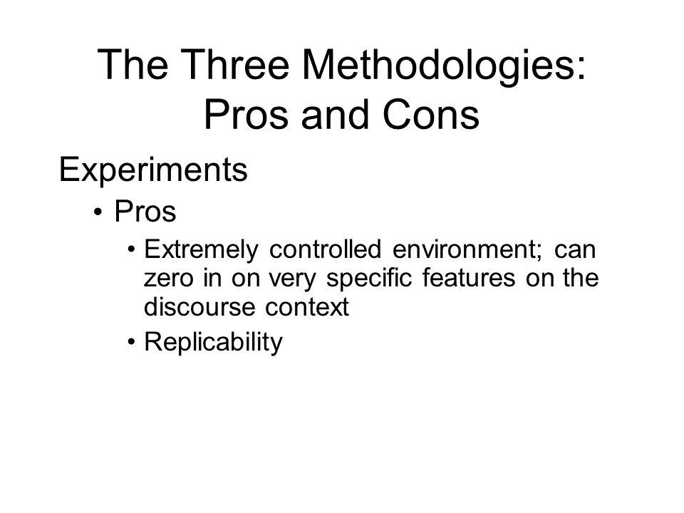The Three Methodologies: Pros and Cons Experiments Pros Extremely controlled environment; can zero in on very specific features on the discourse context Replicability