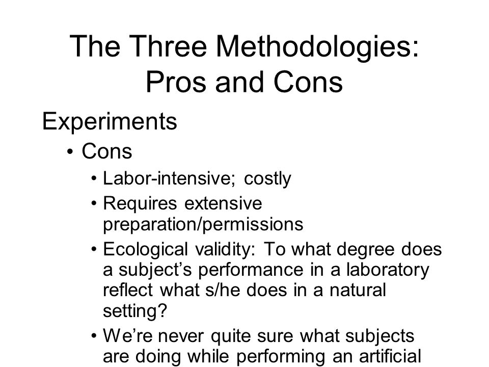 The Three Methodologies: Pros and Cons Experiments Cons Labor-intensive; costly Requires extensive preparation/permissions Ecological validity: To what degree does a subjects performance in a laboratory reflect what s/he does in a natural setting.