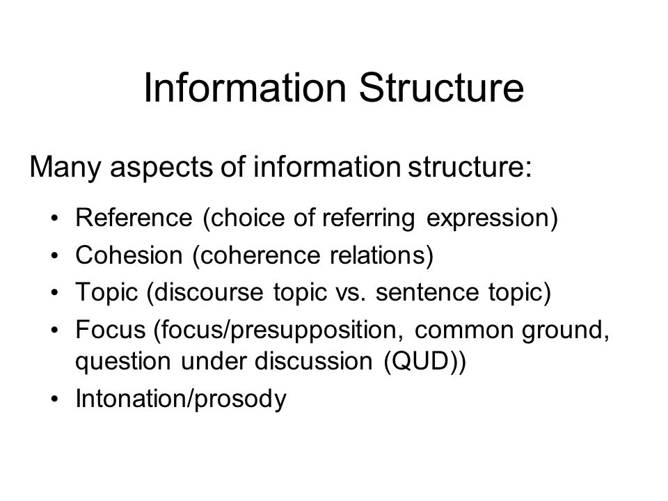 Information Structure Many aspects of information structure: Reference (choice of referring expression) Cohesion (coherence relations) Topic (discours