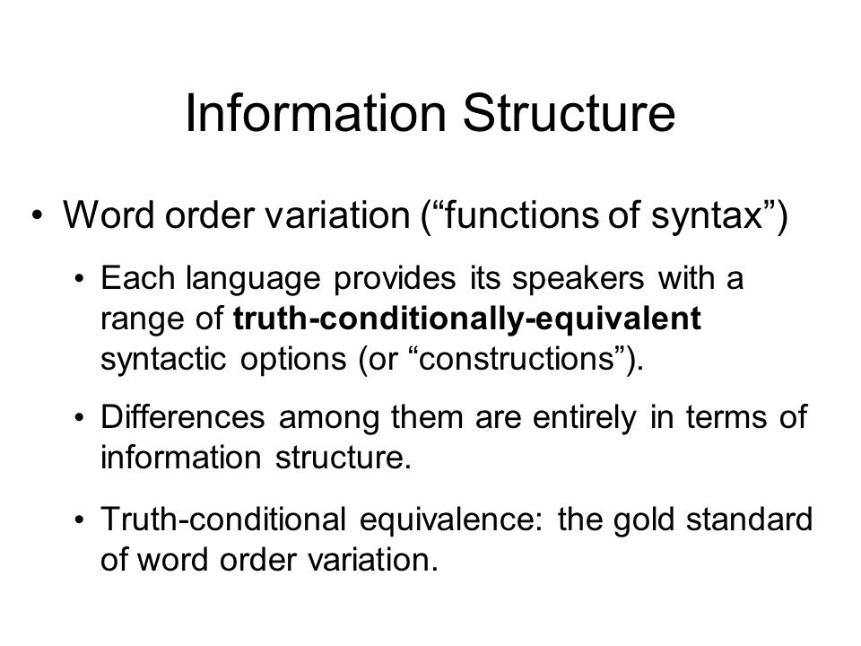 Information Structure Word order variation (functions of syntax) Each language provides its speakers with a range of truth-conditionally-equivalent syntactic options (or constructions).