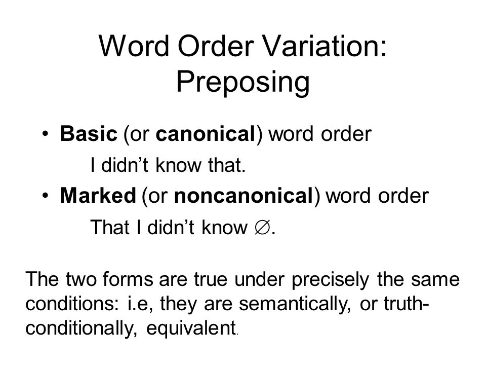 Word Order Variation: Preposing Basic (or canonical) word order I didnt know that. Marked (or noncanonical) word order That I didnt know. The two form