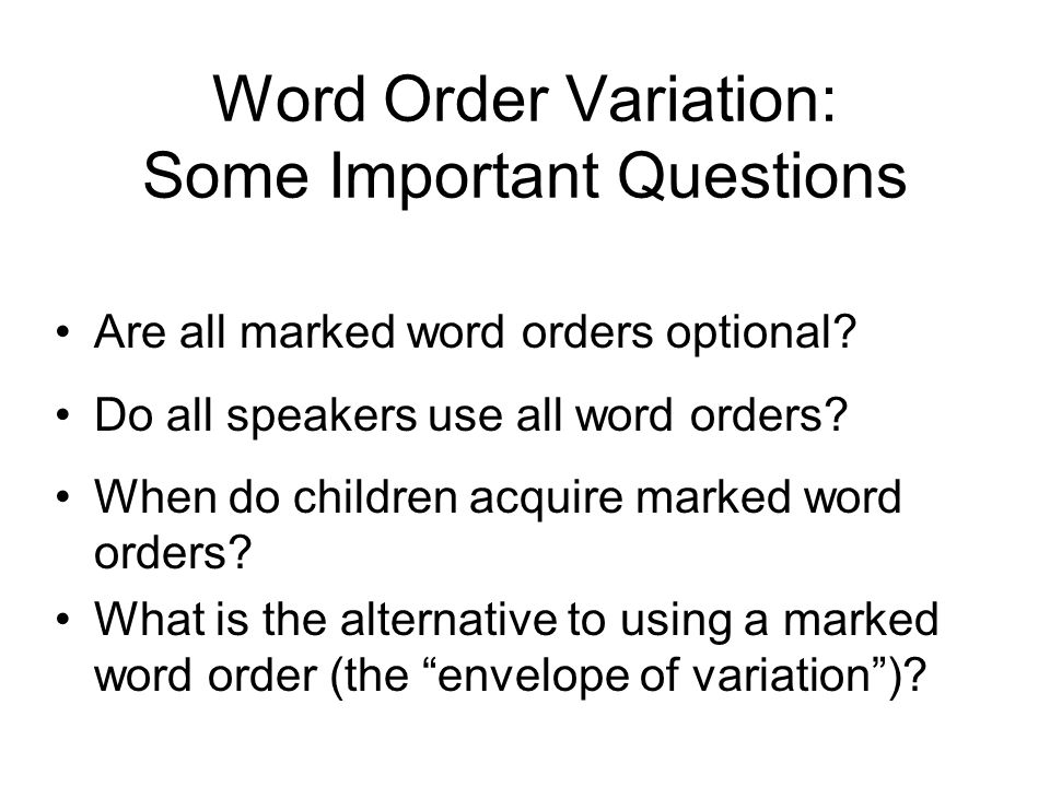 Word Order Variation: Some Important Questions Are all marked word orders optional? Do all speakers use all word orders? When do children acquire mark