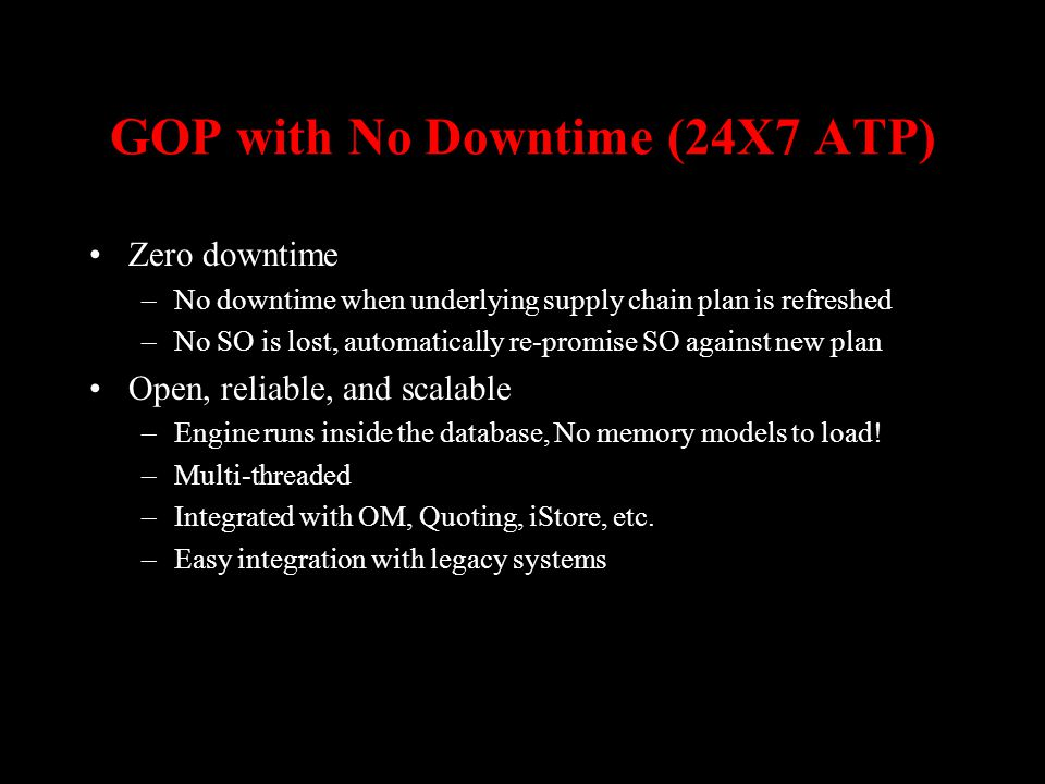 GOP with No Downtime (24X7 ATP) Zero downtime –No downtime when underlying supply chain plan is refreshed –No SO is lost, automatically re-promise SO