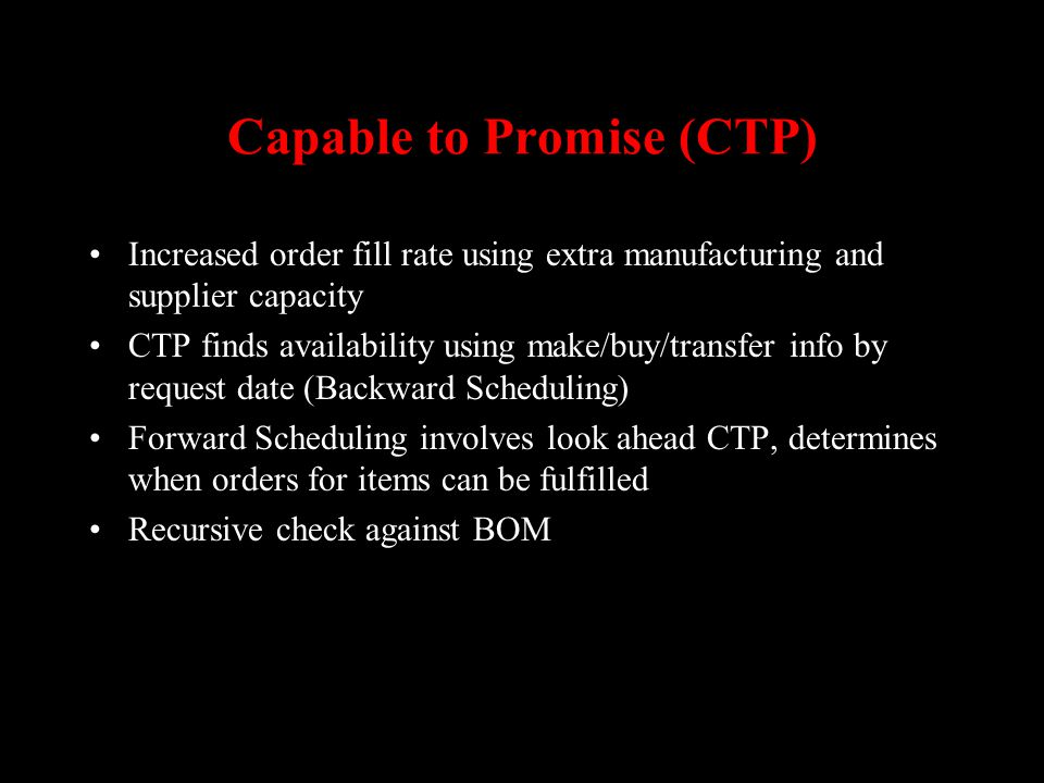 Capable to Promise (CTP) Increased order fill rate using extra manufacturing and supplier capacity CTP finds availability using make/buy/transfer info