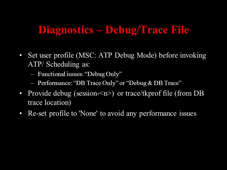Diagnostics – Debug/Trace File Set user profile (MSC: ATP Debug Mode) before invoking ATP/ Scheduling as: –Functional issues: Debug Only –Performance:
