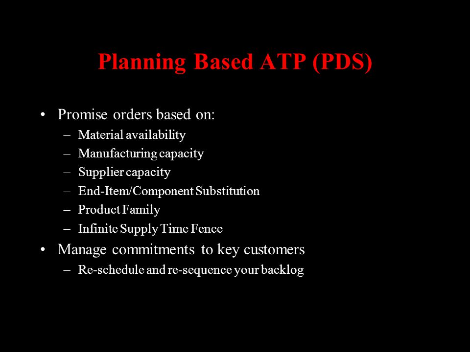 Planning Based ATP (PDS) Promise orders based on: –Material availability –Manufacturing capacity –Supplier capacity –End-Item/Component Substitution –
