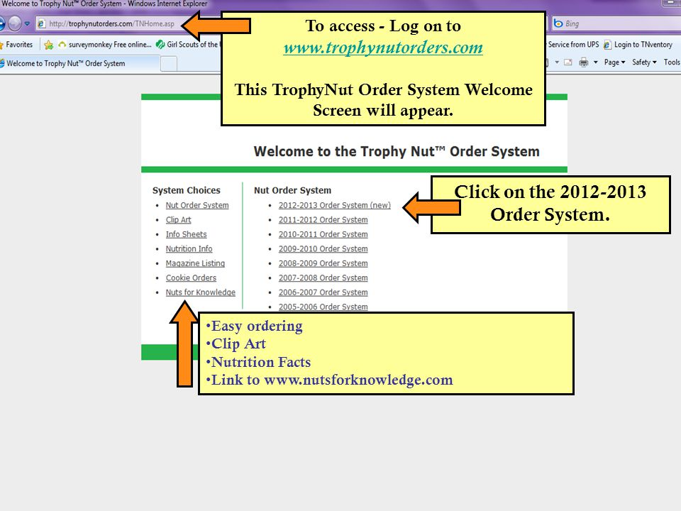 To access - Log on to www.trophynutorders.com www.trophynutorders.com This TrophyNut Order System Welcome Screen will appear. Click on the 2012-2013 O