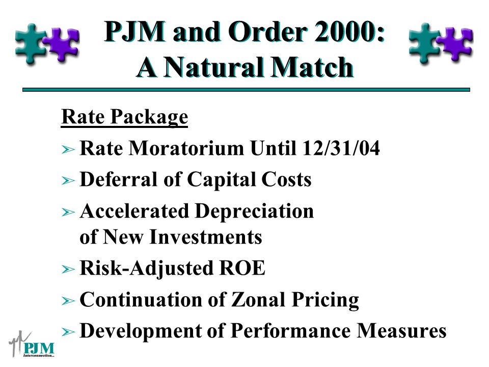 PJM and Order 2000: A Natural Match Rate Package ã Rate Moratorium Until 12/31/04 ã Deferral of Capital Costs ã Accelerated Depreciation of New Investments ã Risk-Adjusted ROE ã Continuation of Zonal Pricing ã Development of Performance Measures