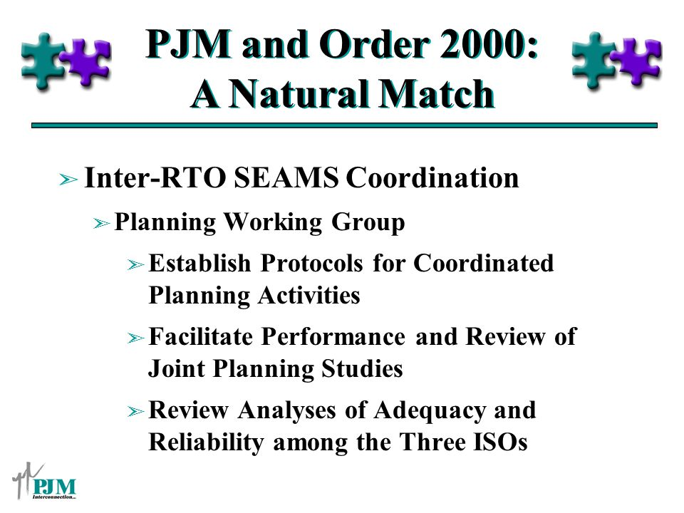 PJM and Order 2000: A Natural Match ã Inter-RTO SEAMS Coordination ã Planning Working Group ã Establish Protocols for Coordinated Planning Activities