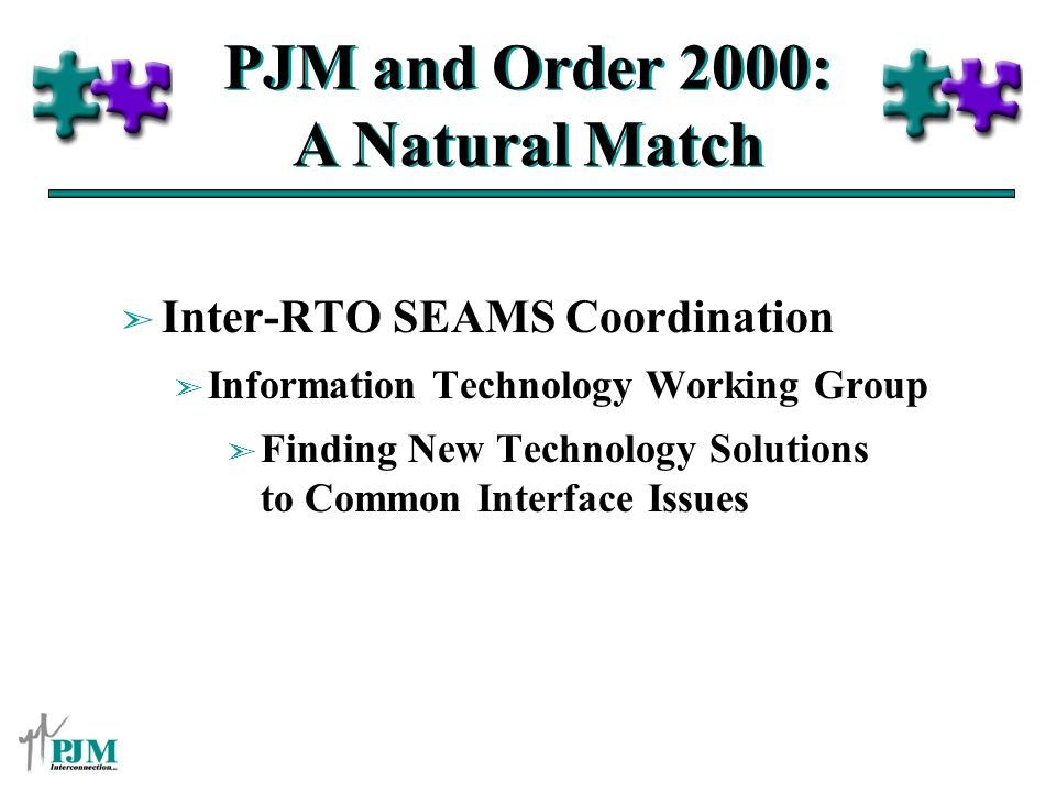 PJM and Order 2000: A Natural Match ã Inter-RTO SEAMS Coordination ã Information Technology Working Group ã Finding New Technology Solutions to Common Interface Issues