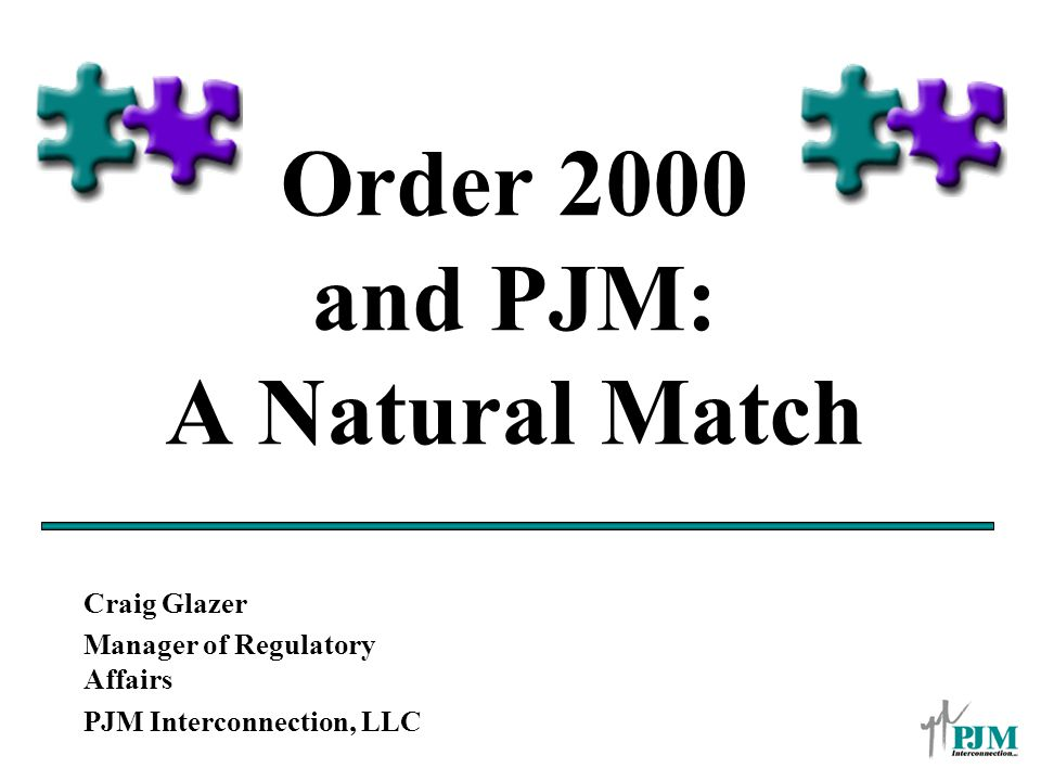 Order 2000 and PJM: A Natural Match Craig Glazer Manager of Regulatory Affairs PJM Interconnection, LLC