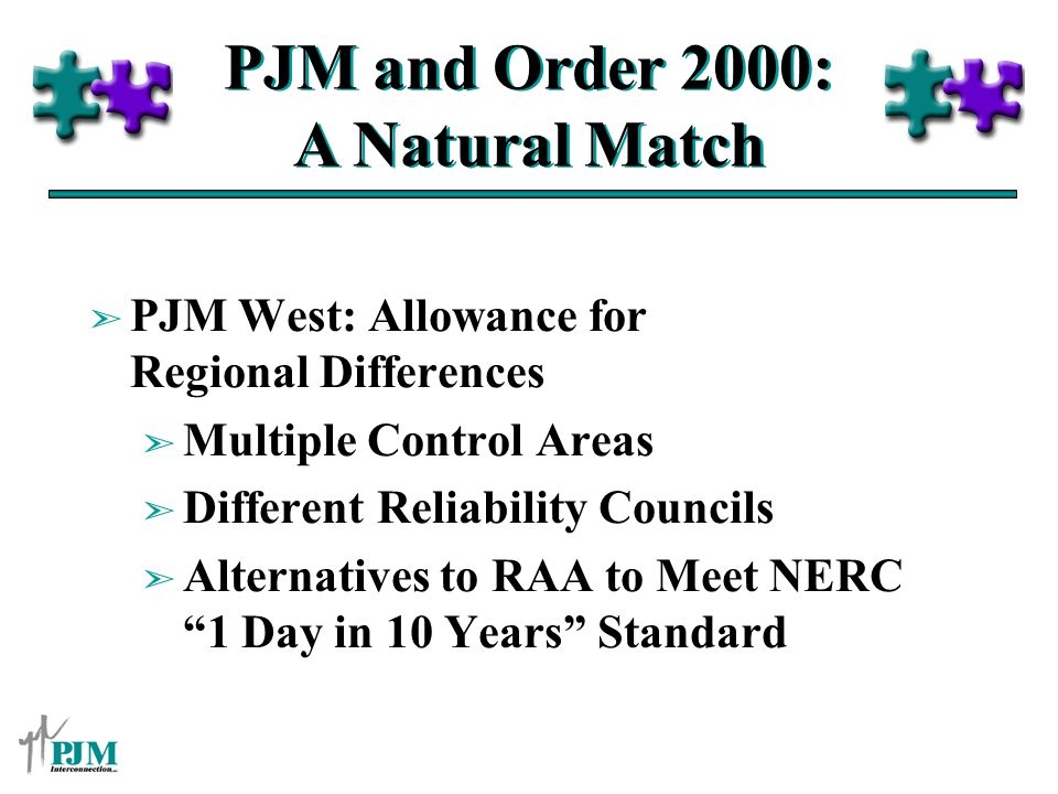 PJM and Order 2000: A Natural Match ã PJM West: Allowance for Regional Differences ã Multiple Control Areas ã Different Reliability Councils ã Alternatives to RAA to Meet NERC 1 Day in 10 Years Standard