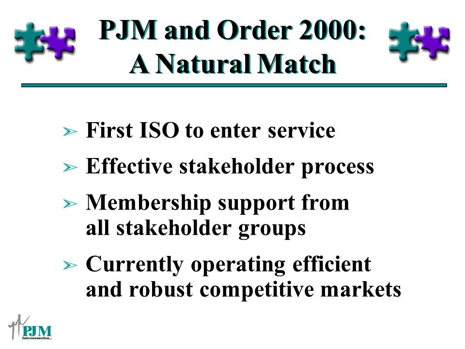 PJM and Order 2000: A Natural Match ã First ISO to enter service ã Effective stakeholder process ã Membership support from all stakeholder groups ã Currently operating efficient and robust competitive markets
