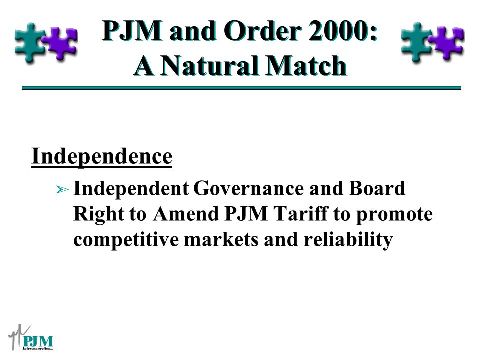PJM and Order 2000: A Natural Match Independence ã Independent Governance and Board Right to Amend PJM Tariff to promote competitive markets and relia