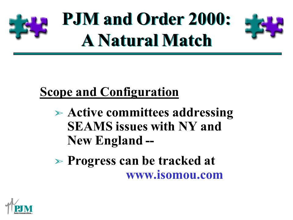 PJM and Order 2000: A Natural Match Scope and Configuration ã Active committees addressing SEAMS issues with NY and New England -- ã Progress can be tracked at www.isomou.com