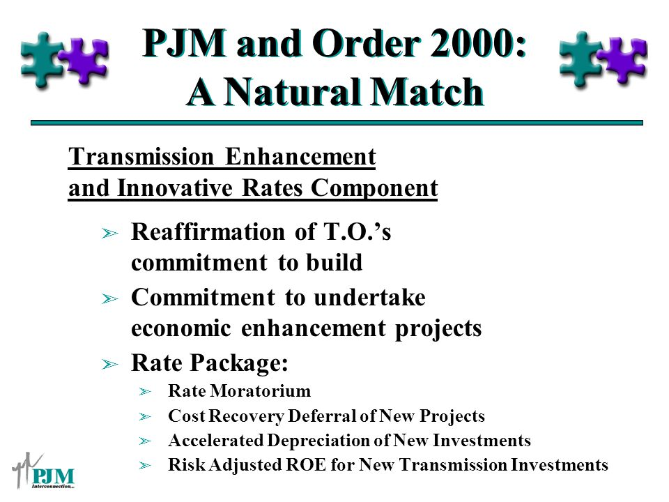 PJM and Order 2000: A Natural Match Transmission Enhancement and Innovative Rates Component ã Reaffirmation of T.O.s commitment to build ã Commitment to undertake economic enhancement projects ã Rate Package: ã Rate Moratorium ã Cost Recovery Deferral of New Projects ã Accelerated Depreciation of New Investments ã Risk Adjusted ROE for New Transmission Investments