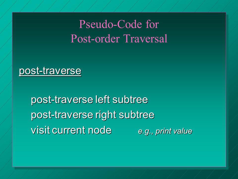 Pseudo-Code for Post-order Traversal post-traverse post-traverse left subtree post-traverse right subtree visit current node e.g., print value