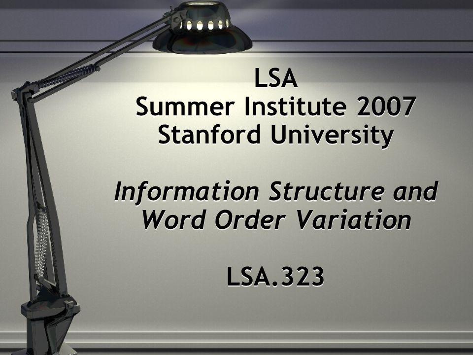 LSA Summer Institute 2007 Stanford University Information Structure and Word Order Variation LSA.323