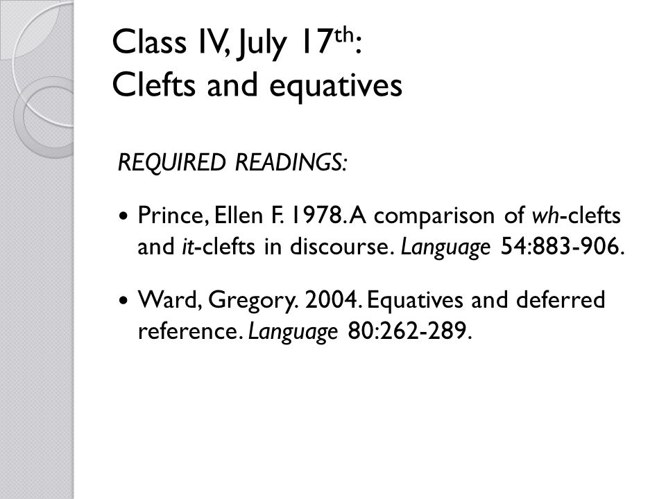 Class IV, July 17 th : Clefts and equatives REQUIRED READINGS: Prince, Ellen F. 1978. A comparison of wh-clefts and it-clefts in discourse. Language 5
