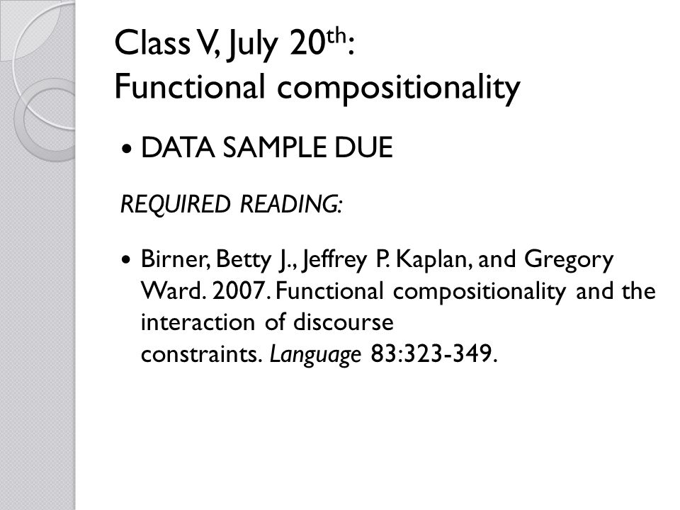 Class V, July 20 th : Functional compositionality DATA SAMPLE DUE REQUIRED READING: Birner, Betty J., Jeffrey P.