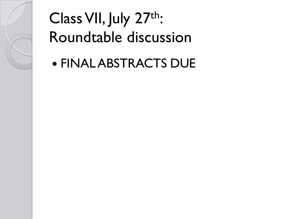 Class VII, July 27 th : Roundtable discussion FINAL ABSTRACTS DUE