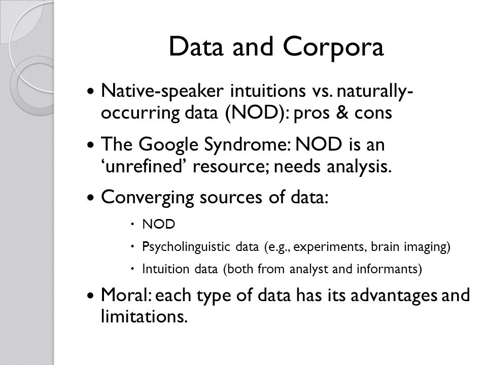 Data and Corpora Native-speaker intuitions vs. naturally- occurring data (NOD): pros & cons The Google Syndrome: NOD is an unrefined resource; needs a