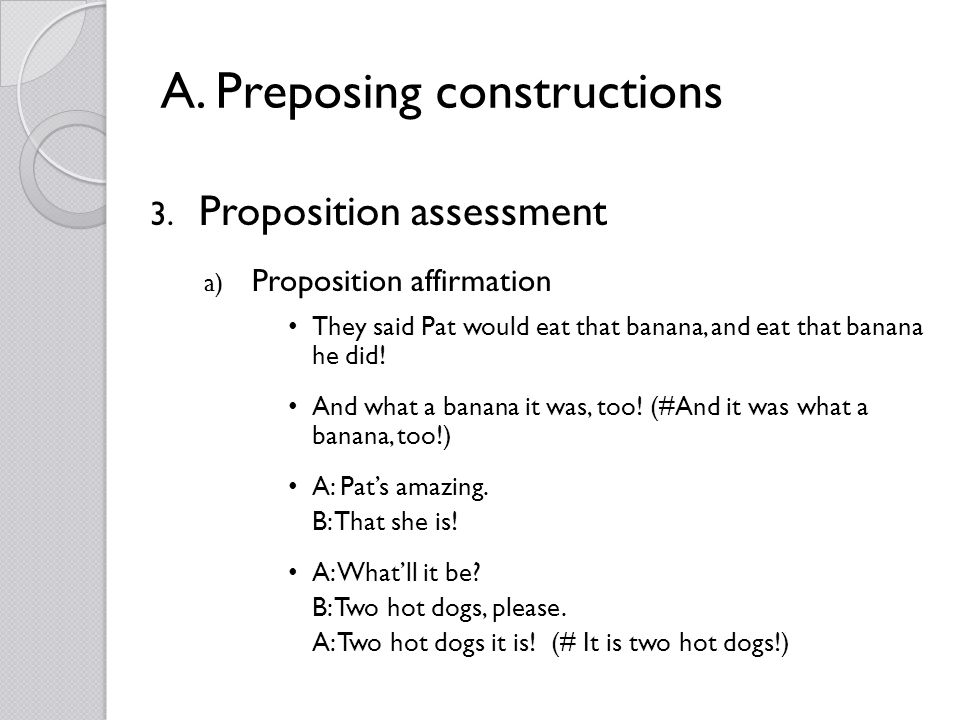 A. Preposing constructions 3. Proposition assessment a) Proposition affirmation They said Pat would eat that banana, and eat that banana he did! And w