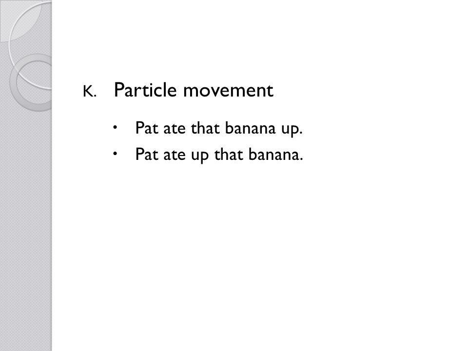 K. Particle movement Pat ate that banana up. Pat ate up that banana.