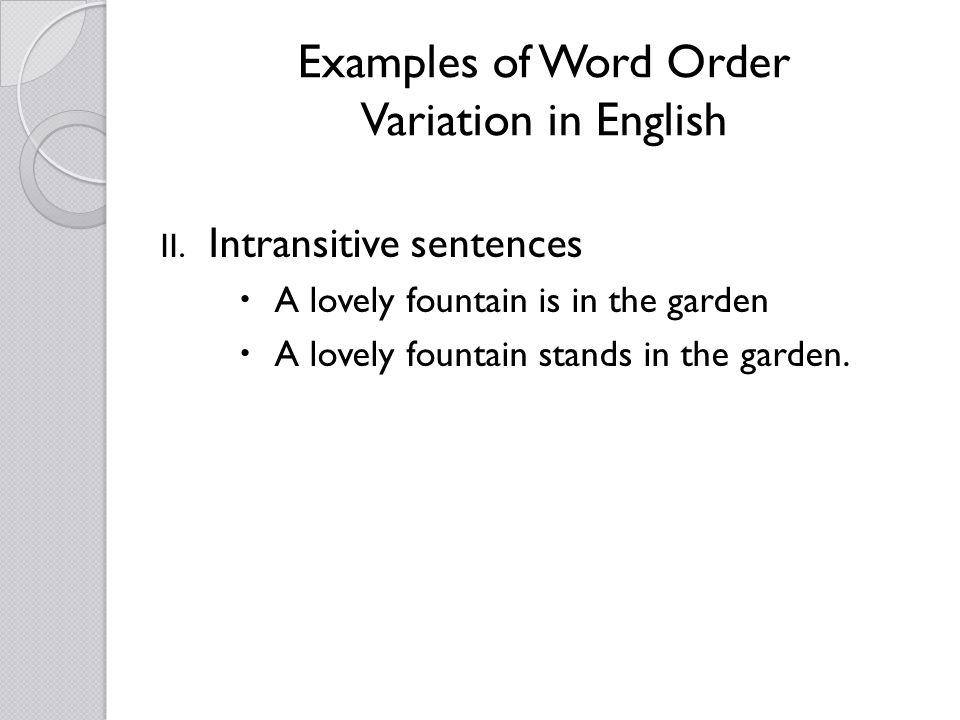 Examples of Word Order Variation in English II. Intransitive sentences A lovely fountain is in the garden A lovely fountain stands in the garden.