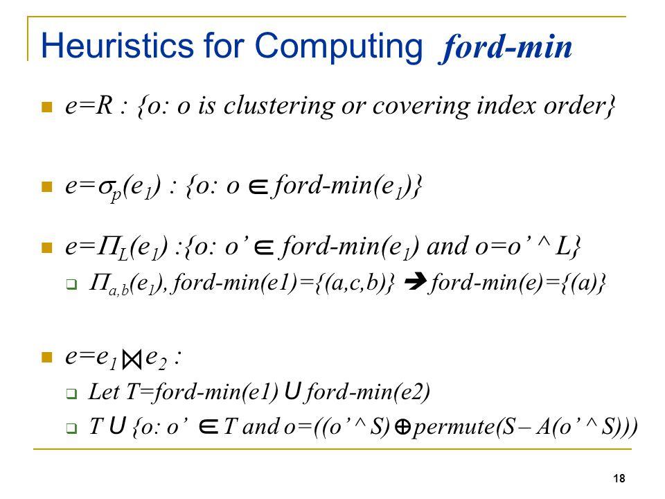 18 Heuristics for Computing ford-min e=R : {o: o is clustering or covering index order} e= p (e 1 ) : {o: o ford-min(e 1 )} e= L (e 1 ) :{o: o ford-min(e 1 ) and o=o ^ L} a,b (e 1 ), ford-min(e1)={(a,c,b)} ford-min(e)={(a)} e=e 1 e 2 : Let T=ford-min(e1) U ford-min(e2) T U {o: o T and o=((o ^ S) permute(S – A(o ^ S))) U U U