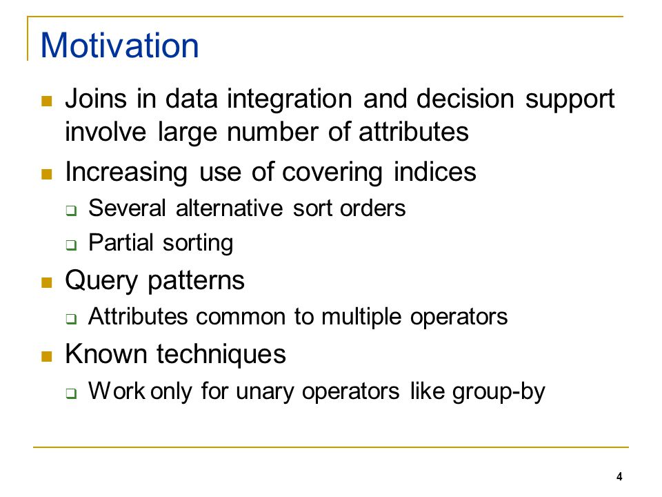 4 Motivation Joins in data integration and decision support involve large number of attributes Increasing use of covering indices Several alternative sort orders Partial sorting Query patterns Attributes common to multiple operators Known techniques Work only for unary operators like group-by
