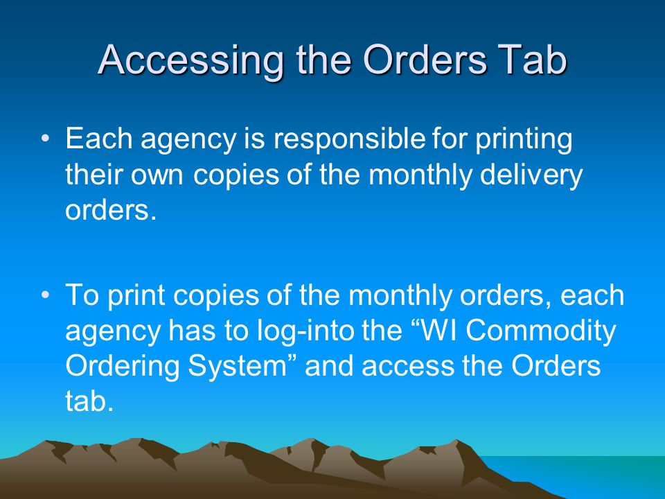 Accessing the Orders Tab Each agency is responsible for printing their own copies of the monthly delivery orders.